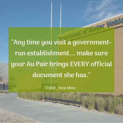 """Any time you visit a government-run establishment... make sure your Au Pair brings EVERY official document she has."" -Cyndi, Host Mom"