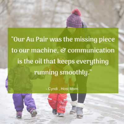"""Our Au Pair was the missing piece to our machine, & communication is the oil that keeps everything running smoothly."" -Cydni, Host Mom"
