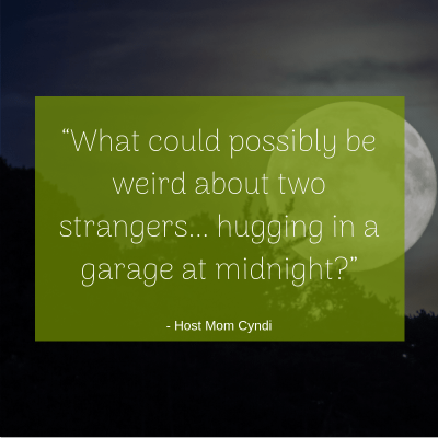 """What could possibly be weird about two strangers... hugging in a garage at midnight?"" -Host Mom Cyndi"