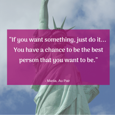 """If you want something, just do it... You have a chance to be the best person that you want to be."" - Au Pair Mariia"