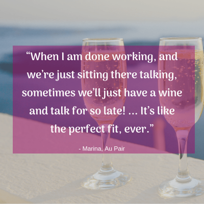 """When I am done working, and we're just sitting there talking, sometimes we'll just have a wine and talk for so late! ... It's like the perfect fit, ever."" -Marina, Au Pair"