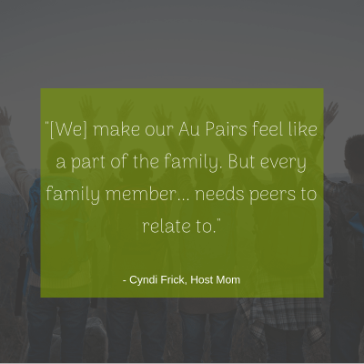 """[We] make our Au Pairs feel like a part of the family. But every family member... needs peers to relate to."" -Cyndi, Host Mom"