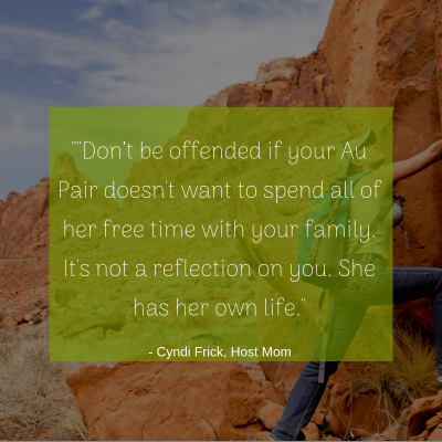 """""Don't be offended if your Au Pair doesn't want to spend all of her free time with your family. It's not a reflection on you. She has her own life."" -Cyndi, Host Mom"
