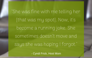 """She was fine with me telling her [that was my spot]. Now, it's become a running joke. She sometimes doesn't move and says she was hoping I forgot."" -Cyndi, Host Mom"