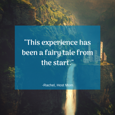 """This experience has been a fairy tale from the start."" -Rachel, Host Mom"