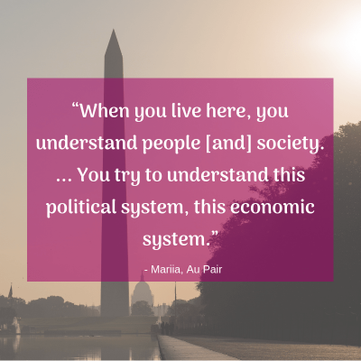 """When you live here, you understand people [and] society. ... You try to understand this political system, this economic system."" -Mariia, Au Pair"
