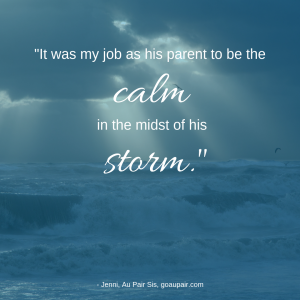"""It was my job as his parent to be the calm in the midst of his storm."" -Jenni Au Pair Sis"