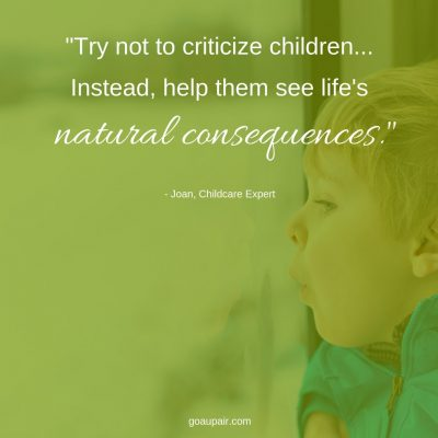"""Try not to criticize children... Instead, help them see life's natural consequences."" - Joan, Local Area Rep, Go Au Pair"